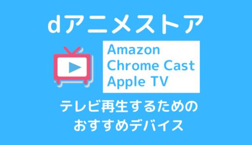 dアニメストアをテレビで見る3つの方法|速攻で接続できる簡単な方法【Chrome Cast・Fire TV Stick・Apple TV】